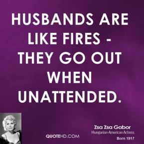 Husbands are like fires - they go out when unattended.