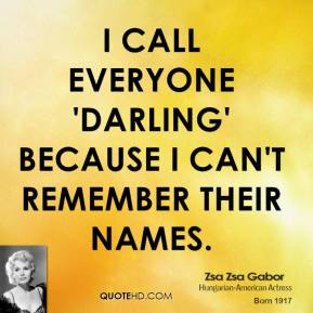 Zsa Zsa Gabor - I call everyone 'Darling' because I can't remember their names.