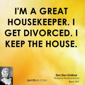 I'm a great housekeeper. I get divorced. I keep the house.