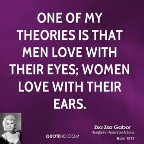 Zsa Zsa Gabor - One of my theories is that men love with their eyes; women love with their ears.
