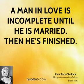 Zsa Zsa Gabor  - A man in love is incomplete until he is married. Then he's finished.