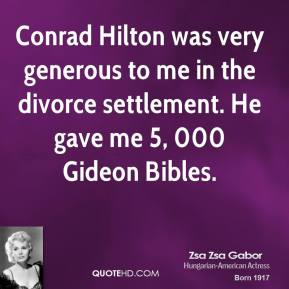 Zsa Zsa Gabor  - Conrad Hilton was very generous to me in the divorce settlement. He gave me 5, 000 Gideon Bibles.