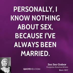 Personally, I know nothing about sex, because I've always been married.