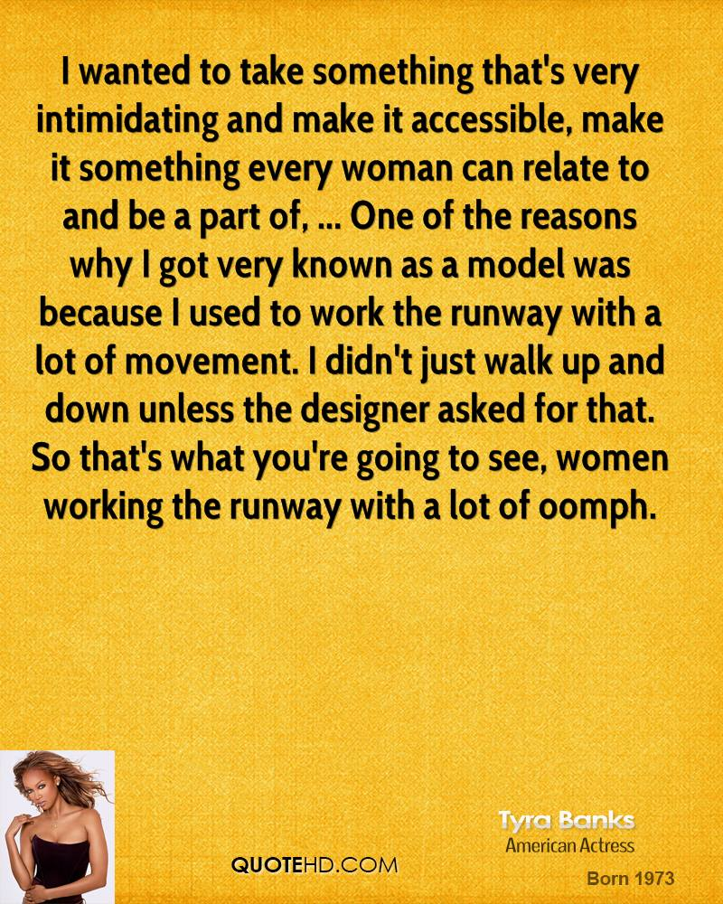 I wanted to take something that's very intimidating and make it accessible, make it something every woman can relate to and be a part of, ... One of the reasons why I got very known as a model was because I used to work the runway with a lot of movement. I didn't just walk up and down unless the designer asked for that. So that's what you're going to see, women working the runway with a lot of oomph.