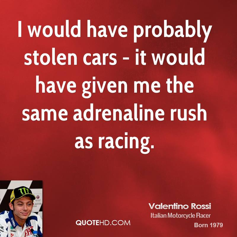 I would have probably stolen cars - it would have given me the same adrenaline rush as racing.