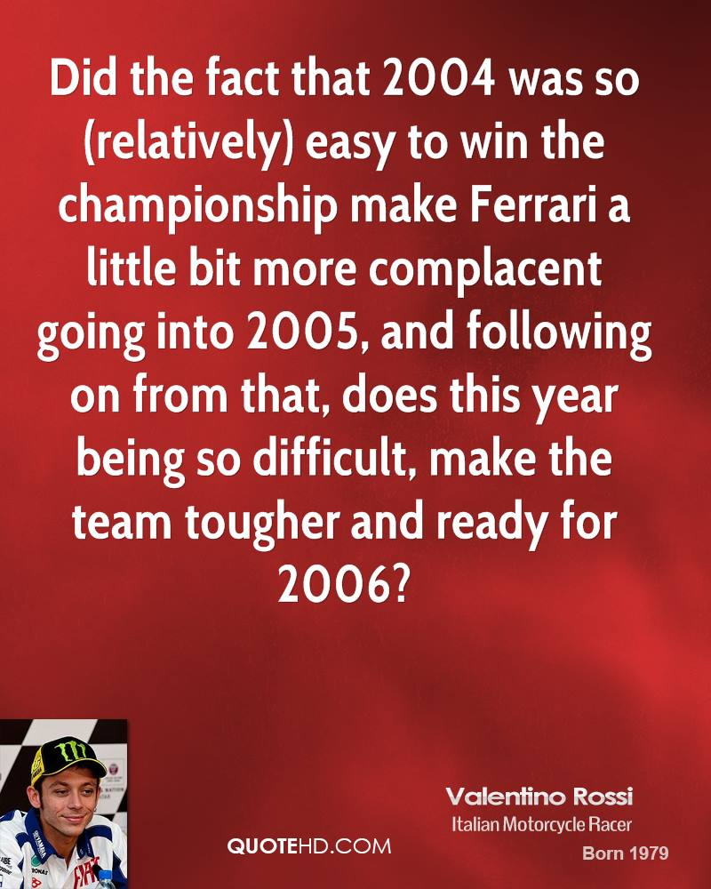 Did the fact that 2004 was so (relatively) easy to win the championship make Ferrari a little bit more complacent going into 2005, and following on from that, does this year being so difficult, make the team tougher and ready for 2006?