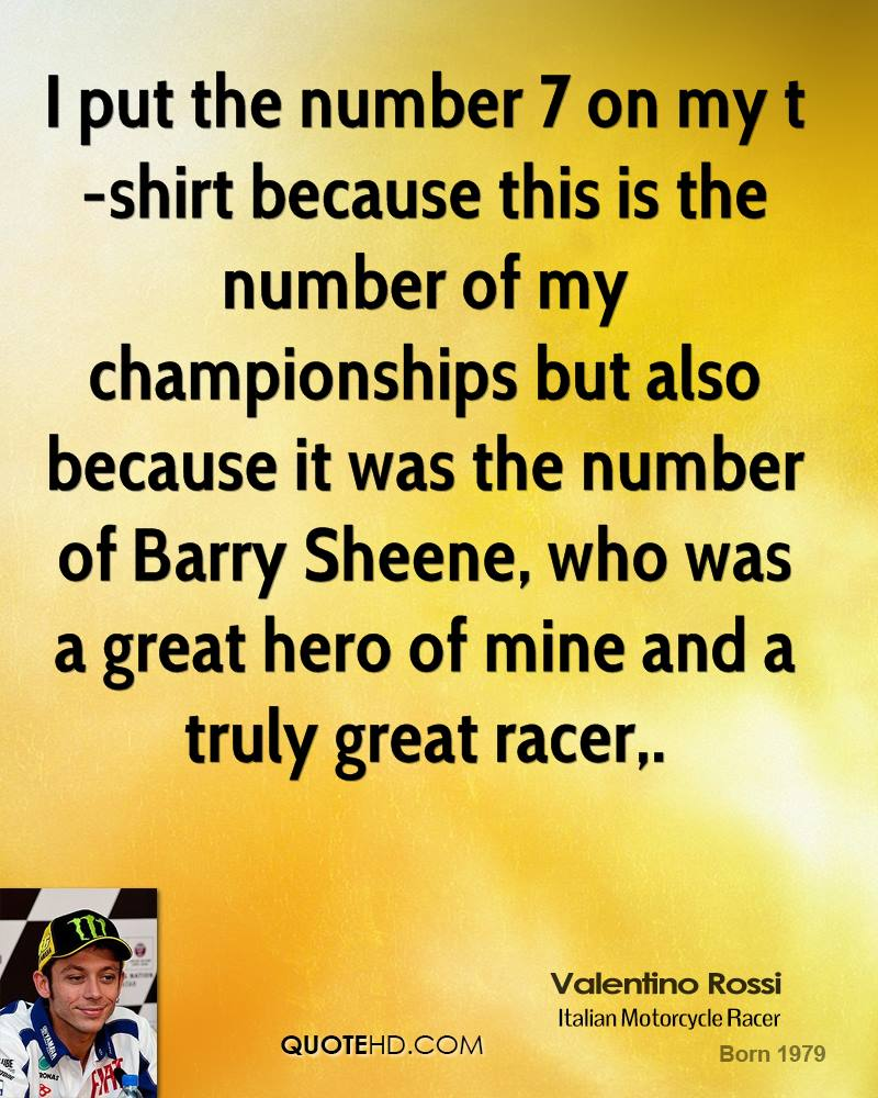 I put the number 7 on my t-shirt because this is the number of my championships but also because it was the number of Barry Sheene, who was a great hero of mine and a truly great racer.
