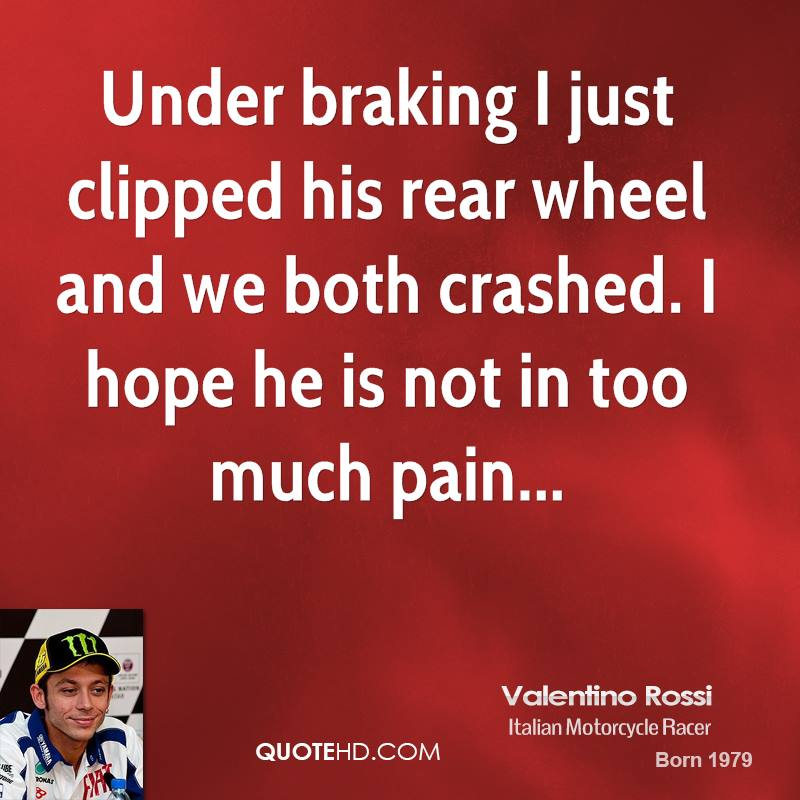 Under braking I just clipped his rear wheel and we both crashed. I hope he is not in too much pain...