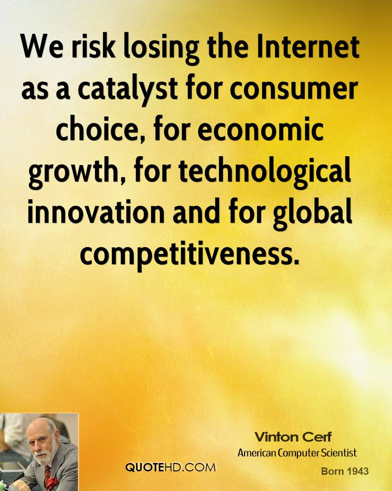 We risk losing the Internet as a catalyst for consumer choice, for economic growth, for technological innovation and for global competitiveness.