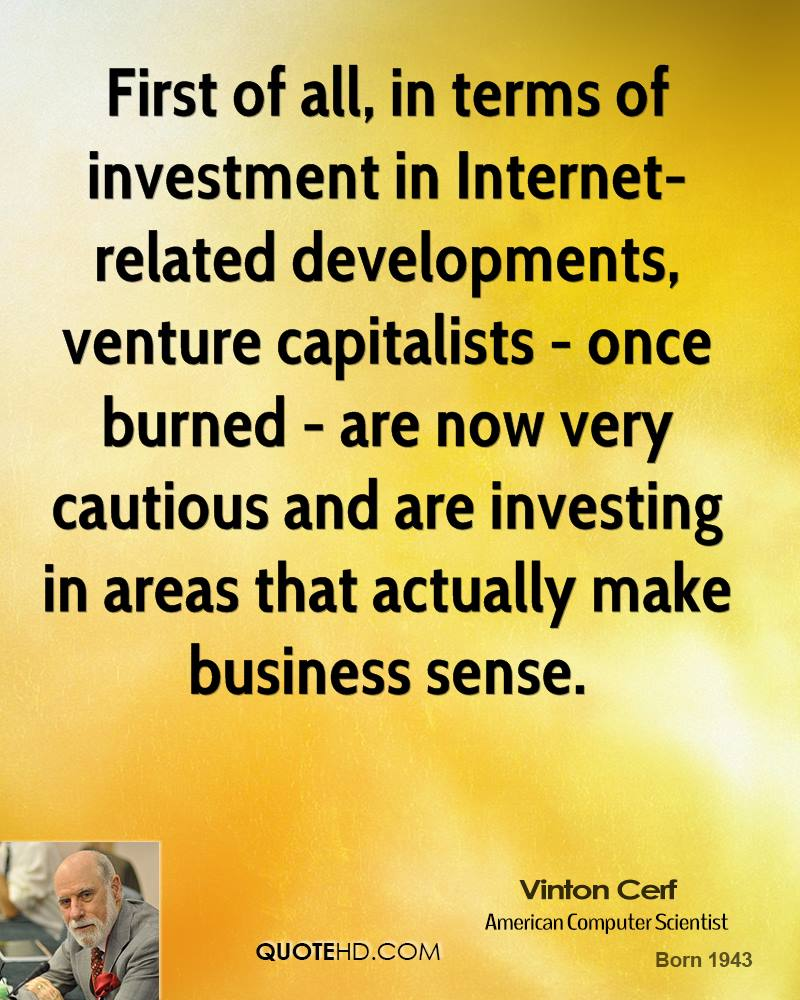 First of all, in terms of investment in Internet-related developments, venture capitalists - once burned - are now very cautious and are investing in areas that actually make business sense.