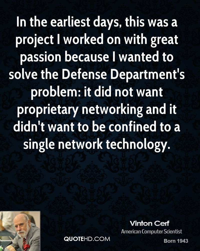 In the earliest days, this was a project I worked on with great passion because I wanted to solve the Defense Department's problem: it did not want proprietary networking and it didn't want to be confined to a single network technology.