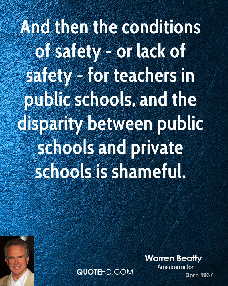 And then the conditions of safety - or lack of safety - for teachers in public schools, and the disparity between public schools and private schools is shameful.