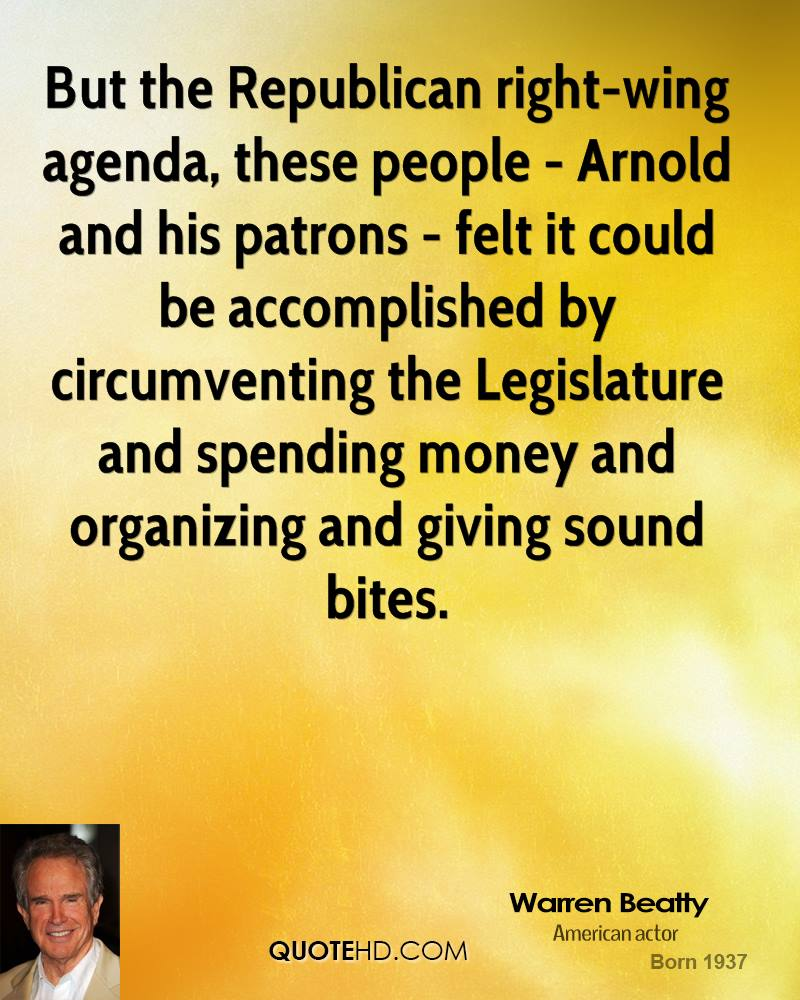 But the Republican right-wing agenda, these people - Arnold and his patrons - felt it could be accomplished by circumventing the Legislature and spending money and organizing and giving sound bites.