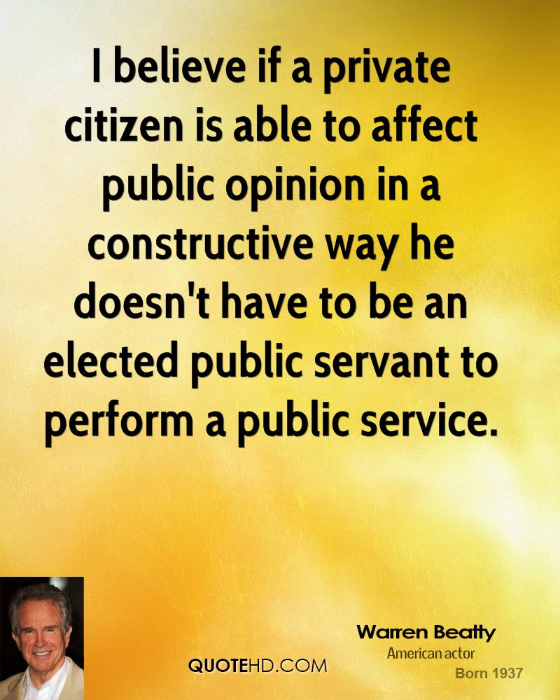 I believe if a private citizen is able to affect public opinion in a constructive way he doesn't have to be an elected public servant to perform a public service.