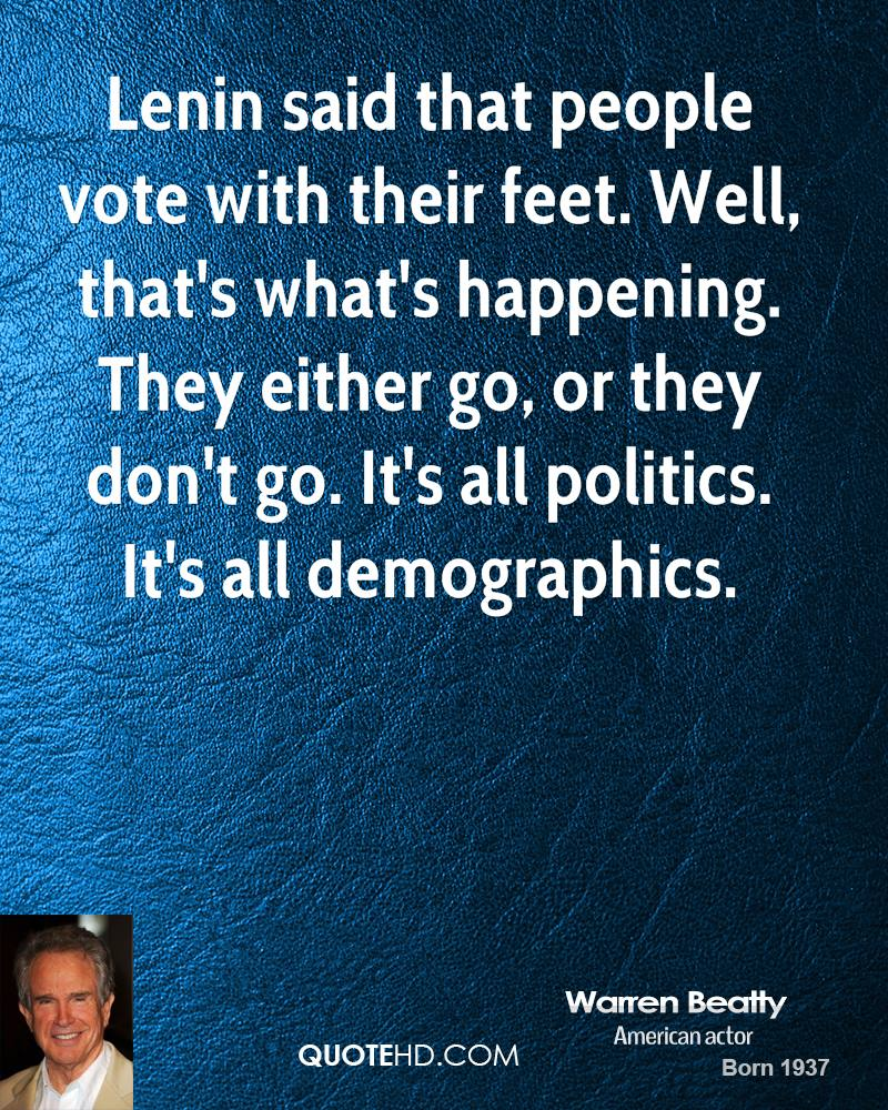 Lenin said that people vote with their feet. Well, that's what's happening. They either go, or they don't go. It's all politics. It's all demographics.