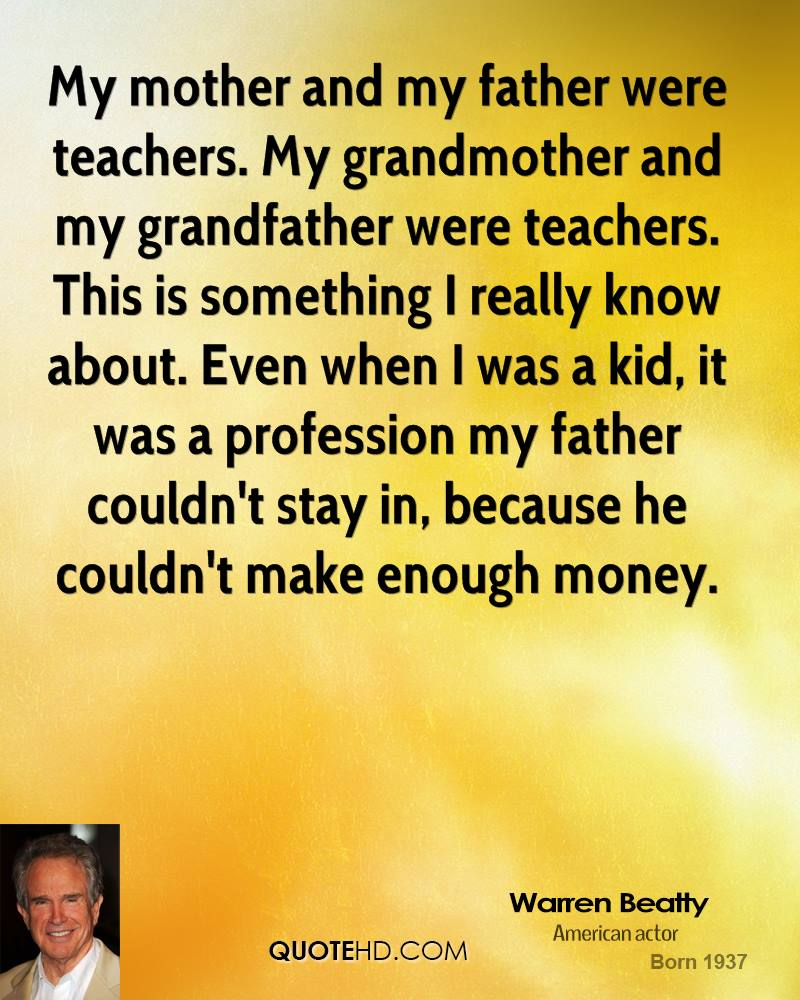 My mother and my father were teachers. My grandmother and my grandfather were teachers. This is something I really know about. Even when I was a kid, it was a profession my father couldn't stay in, because he couldn't make enough money.