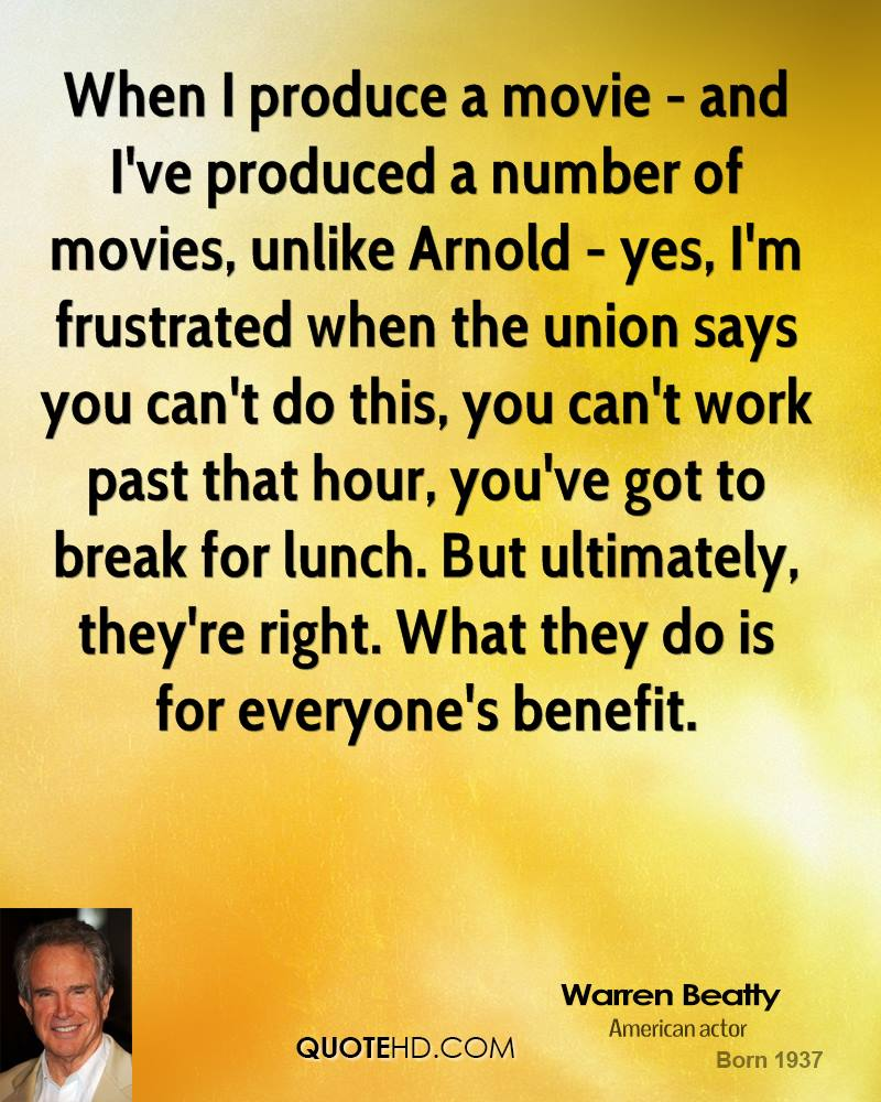 When I produce a movie - and I've produced a number of movies, unlike Arnold - yes, I'm frustrated when the union says you can't do this, you can't work past that hour, you've got to break for lunch. But ultimately, they're right. What they do is for everyone's benefit.