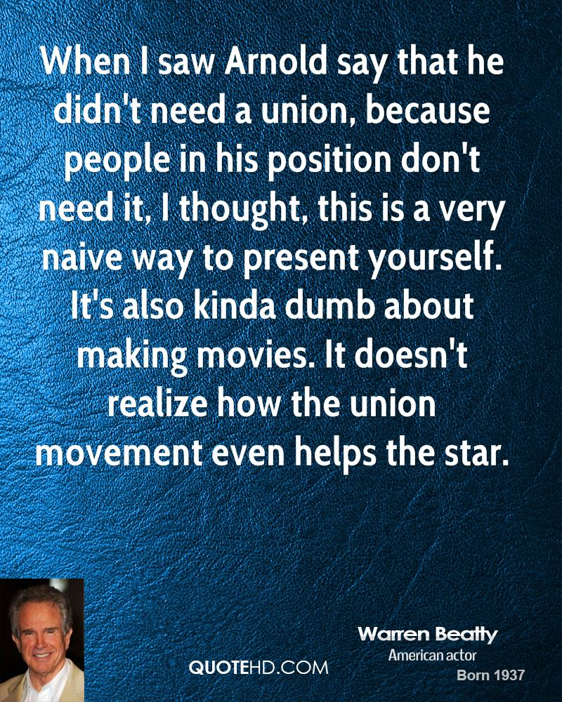 When I saw Arnold say that he didn't need a union, because people in his position don't need it, I thought, this is a very naive way to present yourself. It's also kinda dumb about making movies. It doesn't realize how the union movement even helps the star.