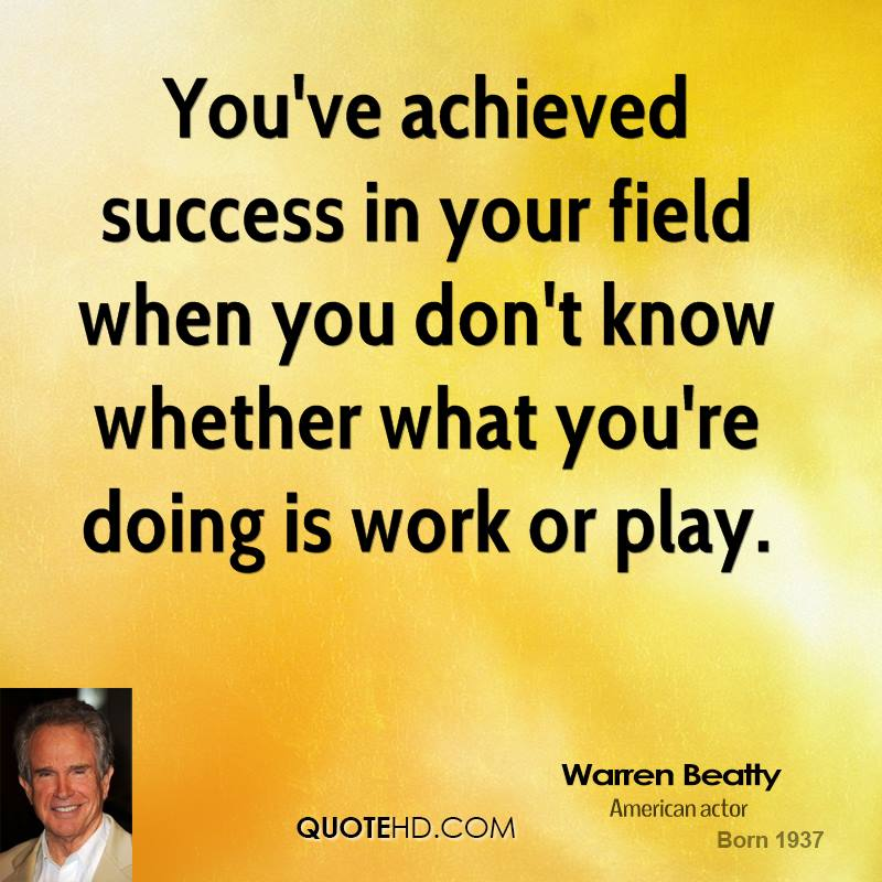 You've achieved success in your field when you don't know whether what you're doing is work or play.