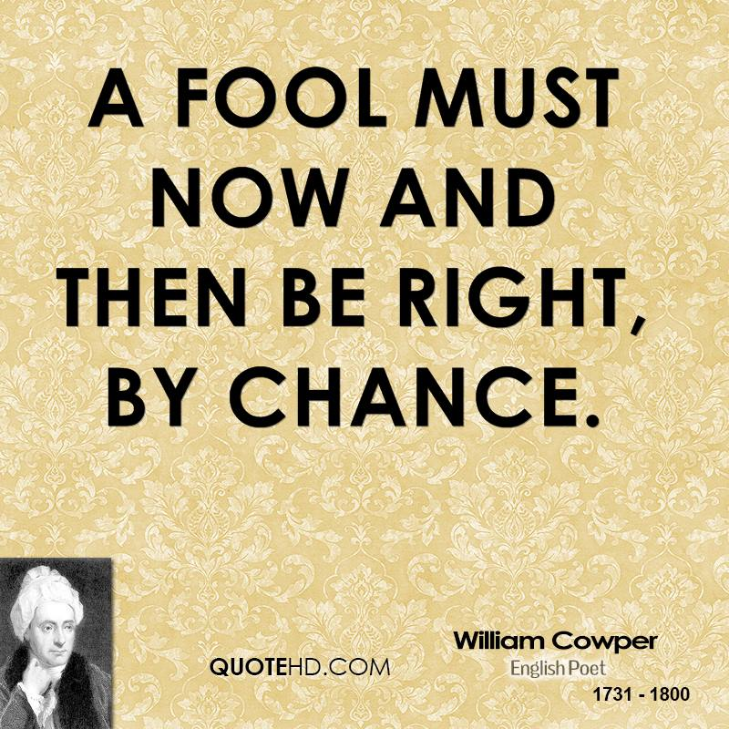 A fool must now and then be right, by chance.