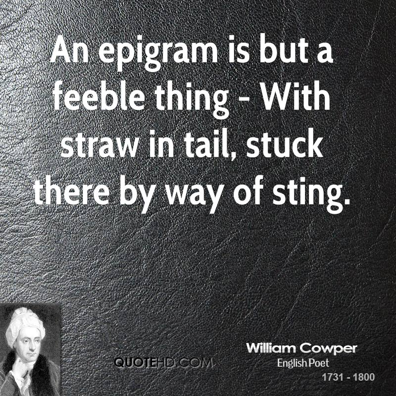 An epigram is but a feeble thing - With straw in tail, stuck there by way of sting.