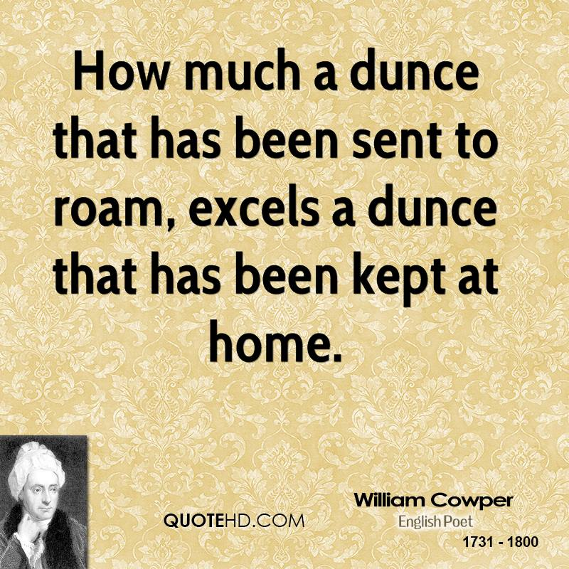 How much a dunce that has been sent to roam, excels a dunce that has been kept at home.