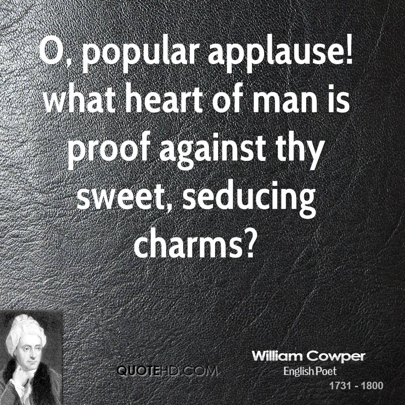 O, popular applause! what heart of man is proof against thy sweet, seducing charms?