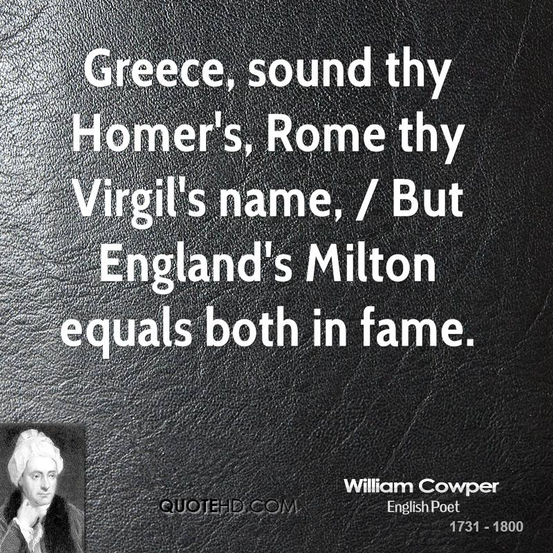 Greece, sound thy Homer's, Rome thy Virgil's name, / But England's Milton equals both in fame.