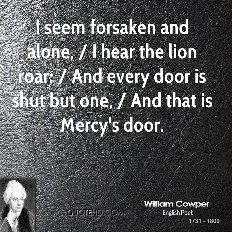 I seem forsaken and alone, / I hear the lion roar; / And every door is shut but one, / And that is Mercy's door.