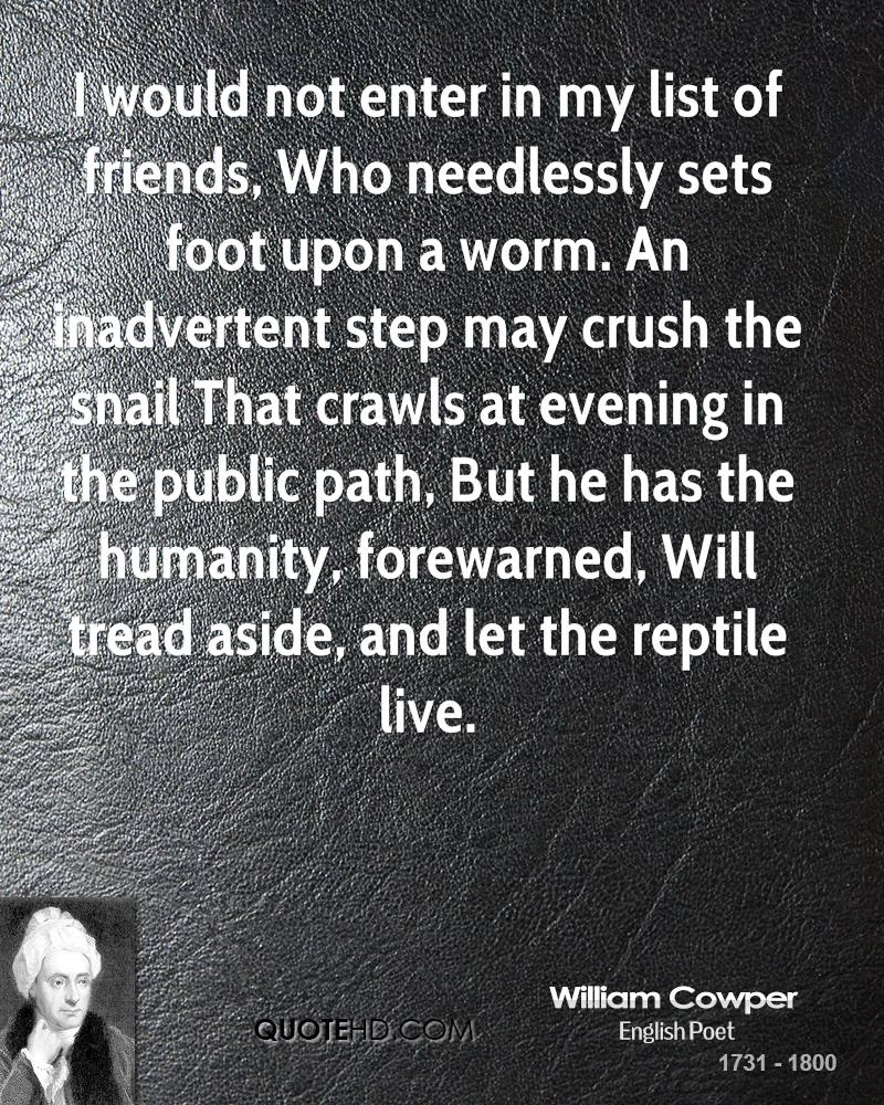 I would not enter in my list of friends, Who needlessly sets foot upon a worm. An inadvertent step may crush the snail That crawls at evening in the public path, But he has the humanity, forewarned, Will tread aside, and let the reptile live.