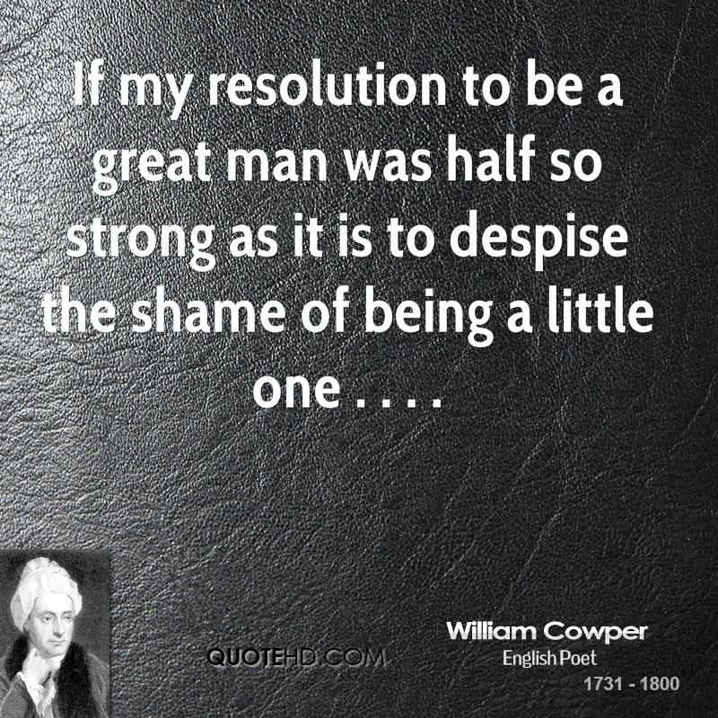 If my resolution to be a great man was half so strong as it is to despise the shame of being a little one . . . .