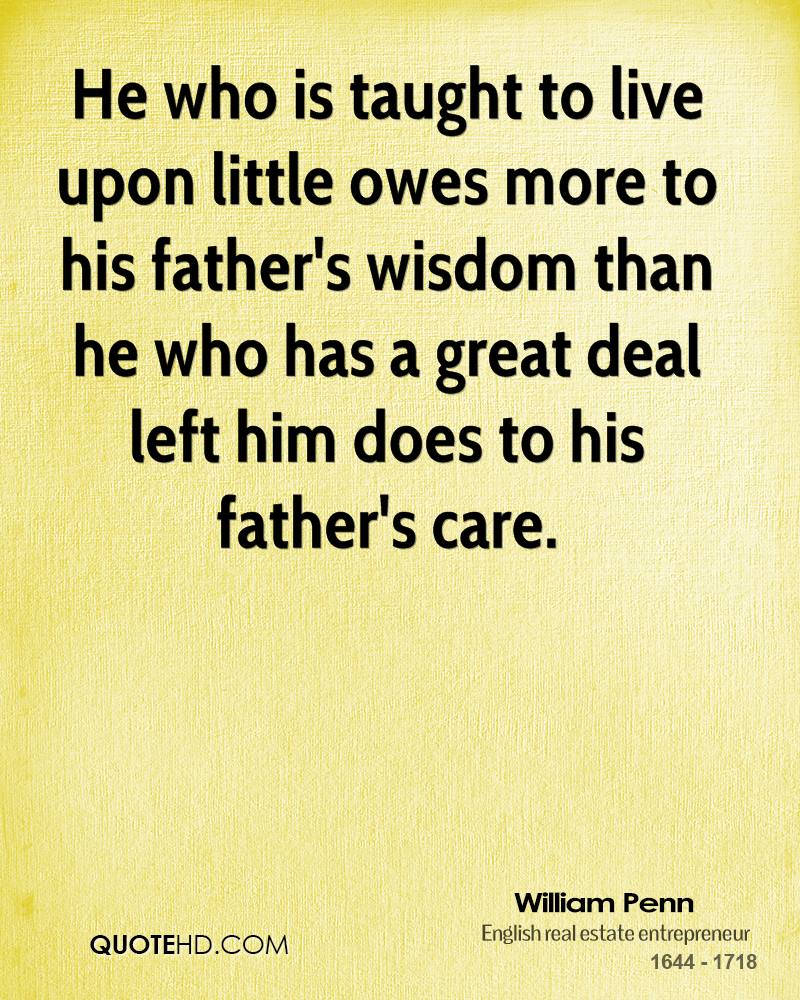 He who is taught to live upon little owes more to his father's wisdom than he who has a great deal left him does to his father's care.