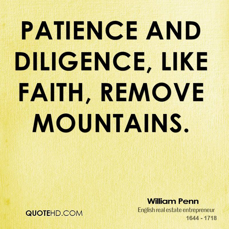Patience and Diligence, like faith, remove mountains.