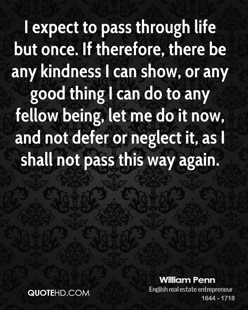 I Expect To Pass Through Life But Once. If Therefore, There Be Any Kindness