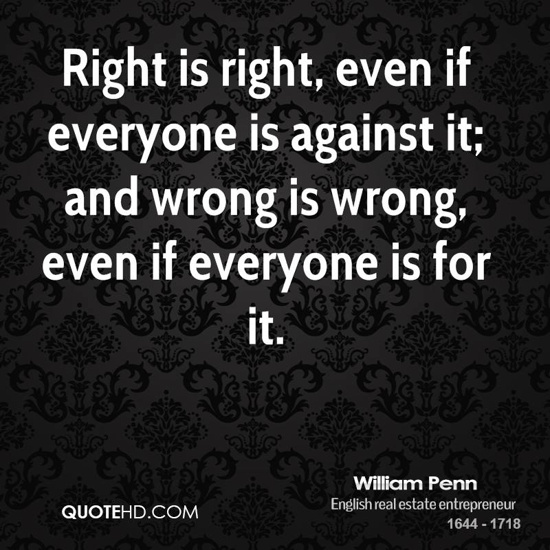 Right is right, even if everyone is against it; and wrong is wrong, even if everyone is for it.