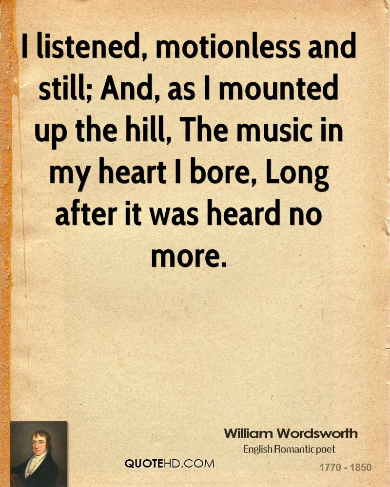 I listened, motionless and still; And, as I mounted up the hill, The music in my heart I bore, Long after it was heard no more.
