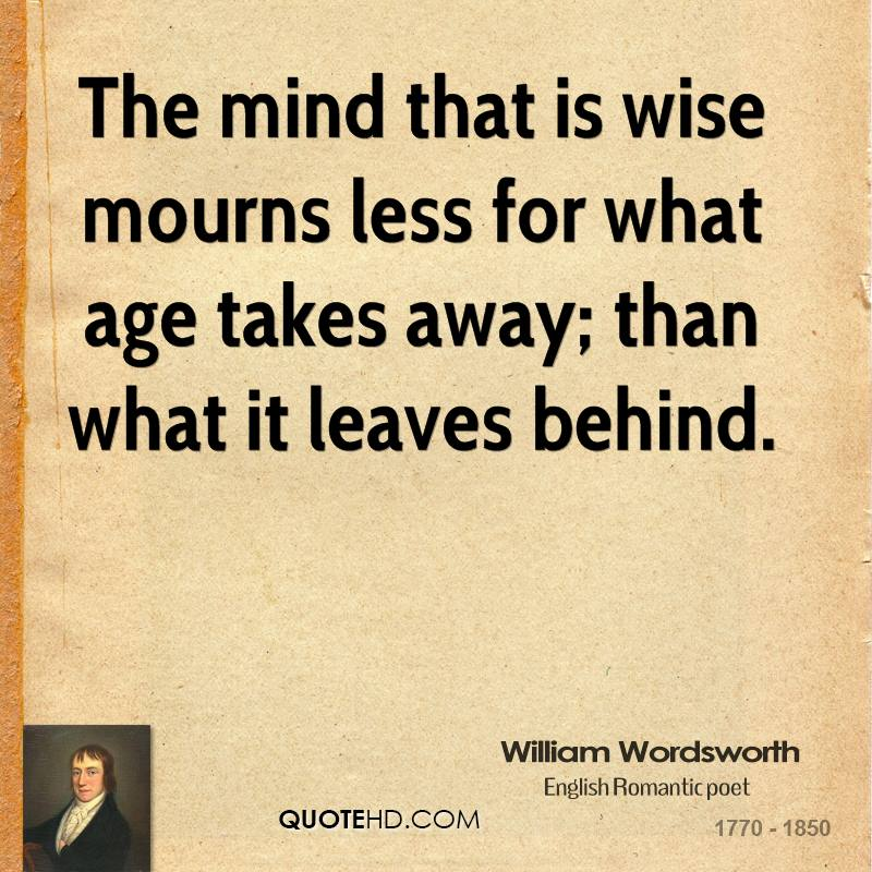 The mind that is wise mourns less for what age takes away; than what it leaves behind.
