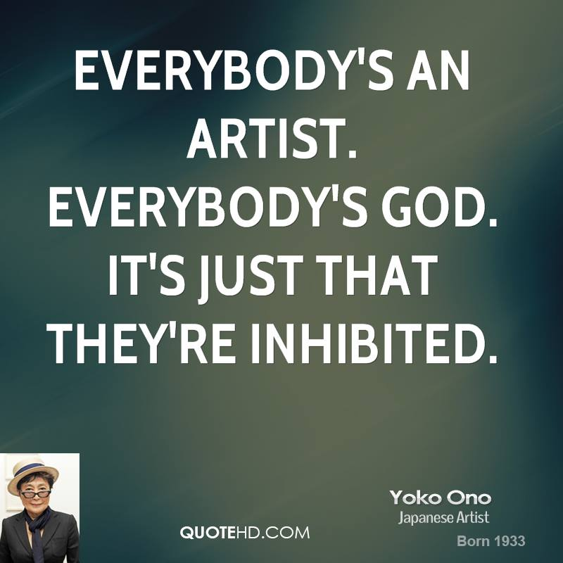 Everybody's an artist. Everybody's God. It's just that they're inhibited.