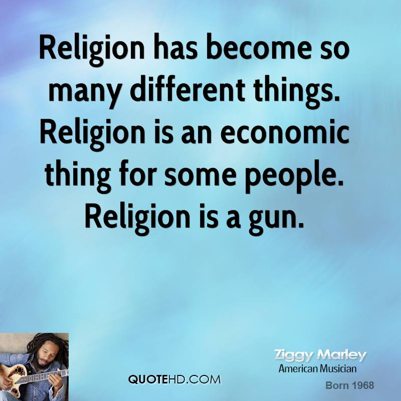 Religion has become so many different things. Religion is an economic thing for some people. Religion is a gun.