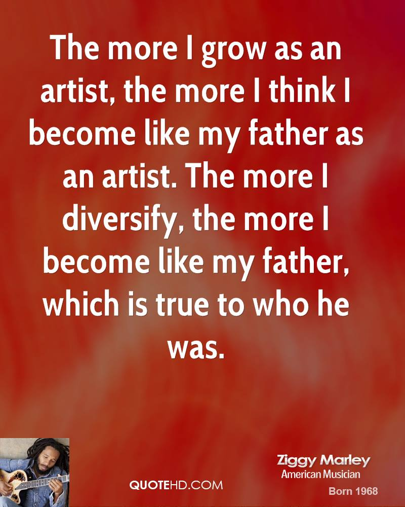 The more I grow as an artist, the more I think I become like my father as an artist. The more I diversify, the more I become like my father, which is true to who he was.