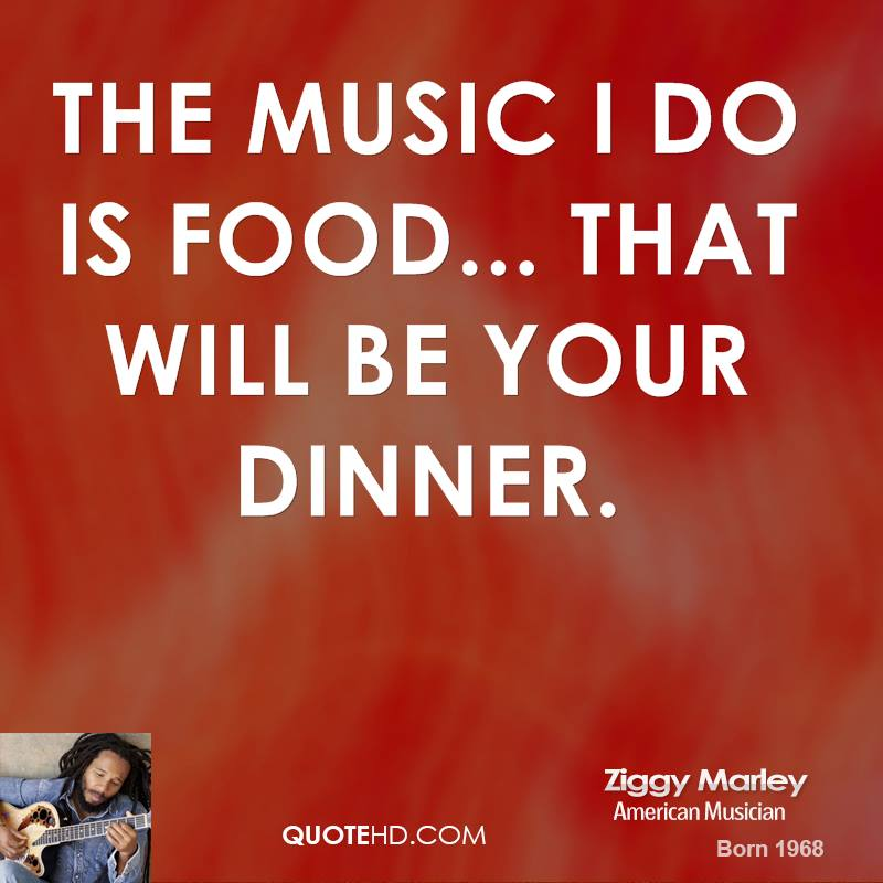 The music I do is food... that will be your dinner.