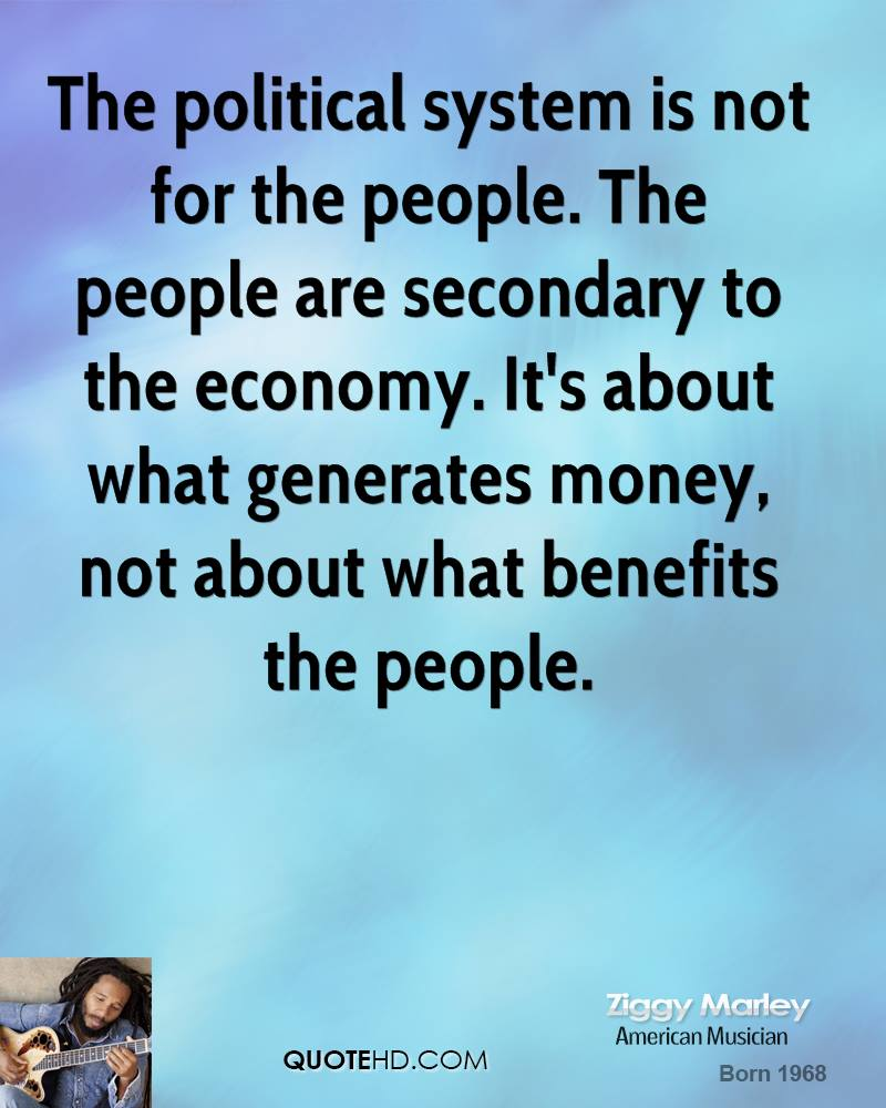 The political system is not for the people. The people are secondary to the economy. It's about what generates money, not about what benefits the people.