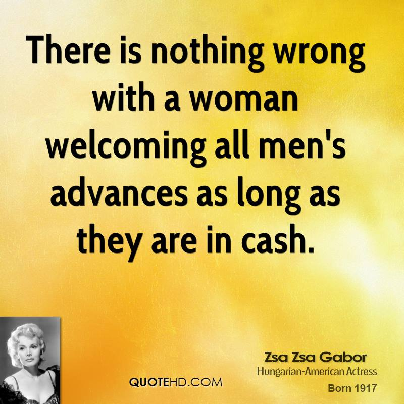 There is nothing wrong with a woman welcoming all men's advances as long as they are in cash.