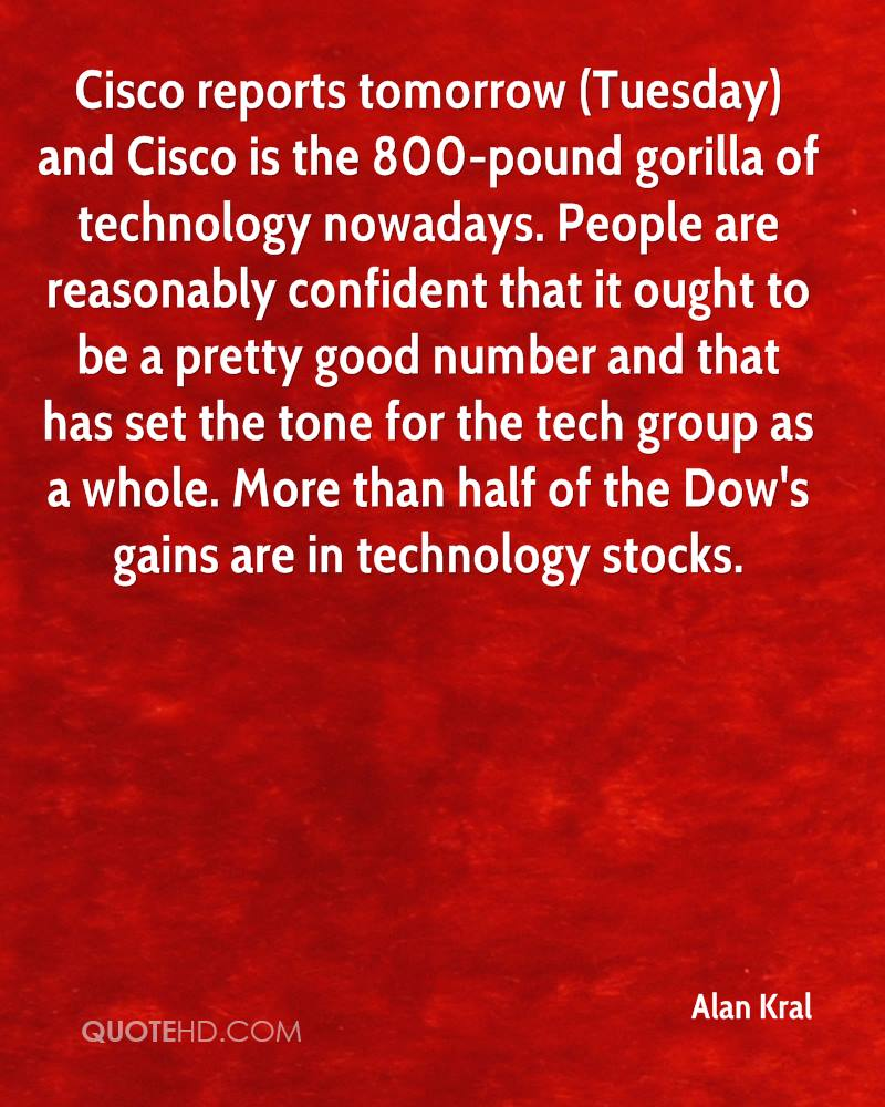 Cisco reports tomorrow (Tuesday) and Cisco is the 800-pound gorilla of technology nowadays. People are reasonably confident that it ought to be a pretty good number and that has set the tone for the tech group as a whole. More than half of the Dow's gains are in technology stocks.