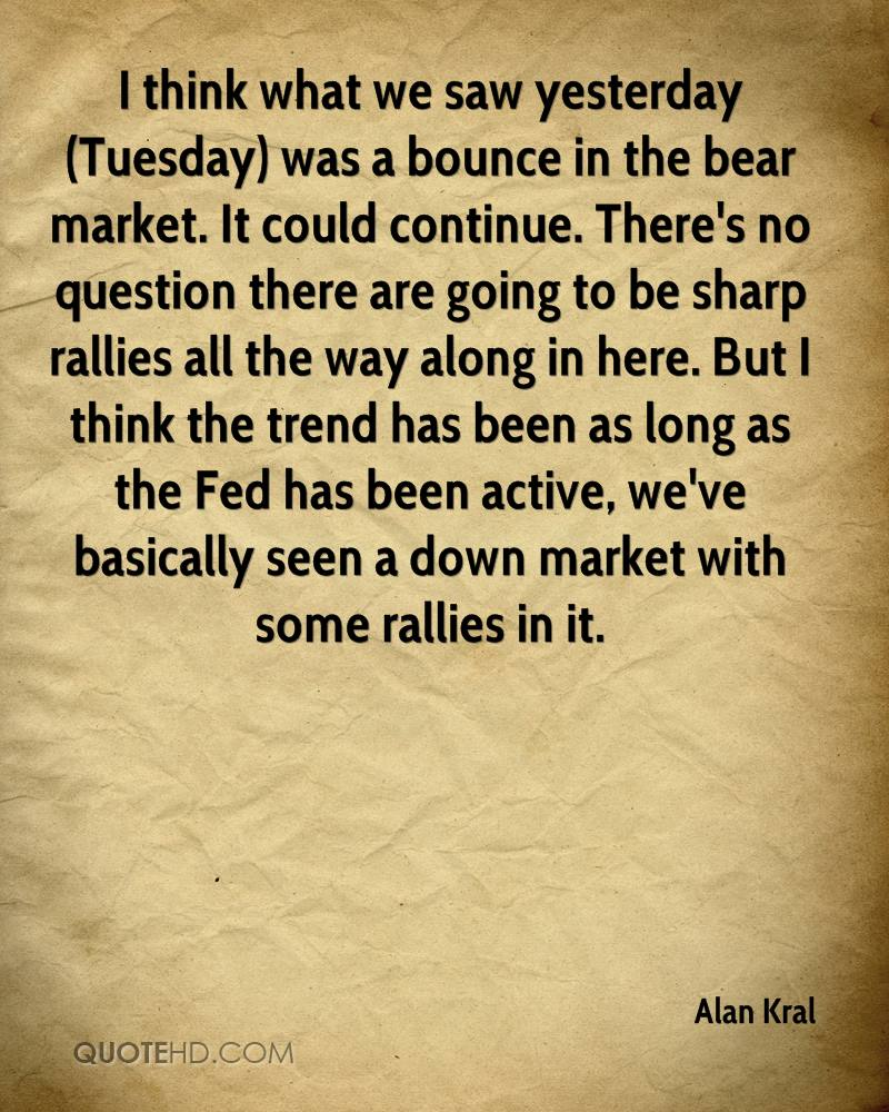 I think what we saw yesterday (Tuesday) was a bounce in the bear market. It could continue. There's no question there are going to be sharp rallies all the way along in here. But I think the trend has been as long as the Fed has been active, we've basically seen a down market with some rallies in it.
