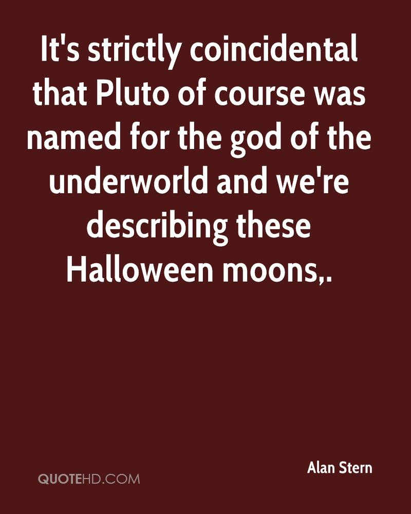 It's strictly coincidental that Pluto of course was named for the god of the underworld and we're describing these Halloween moons.