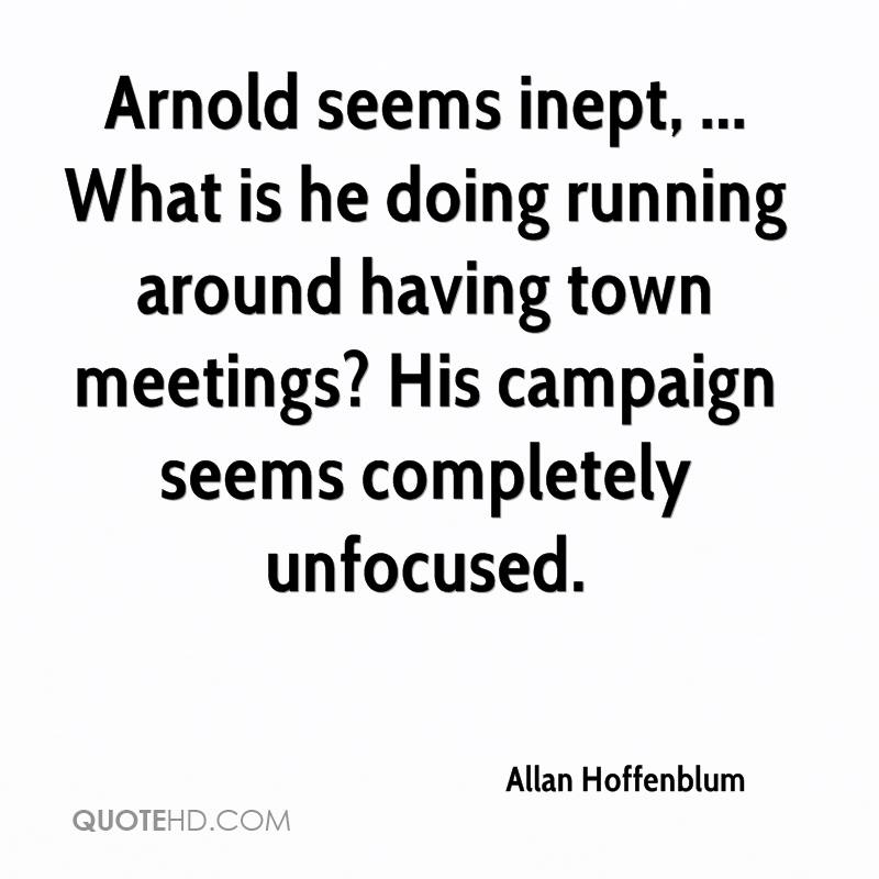Arnold seems inept, ... What is he doing running around having town meetings? His campaign seems completely unfocused.