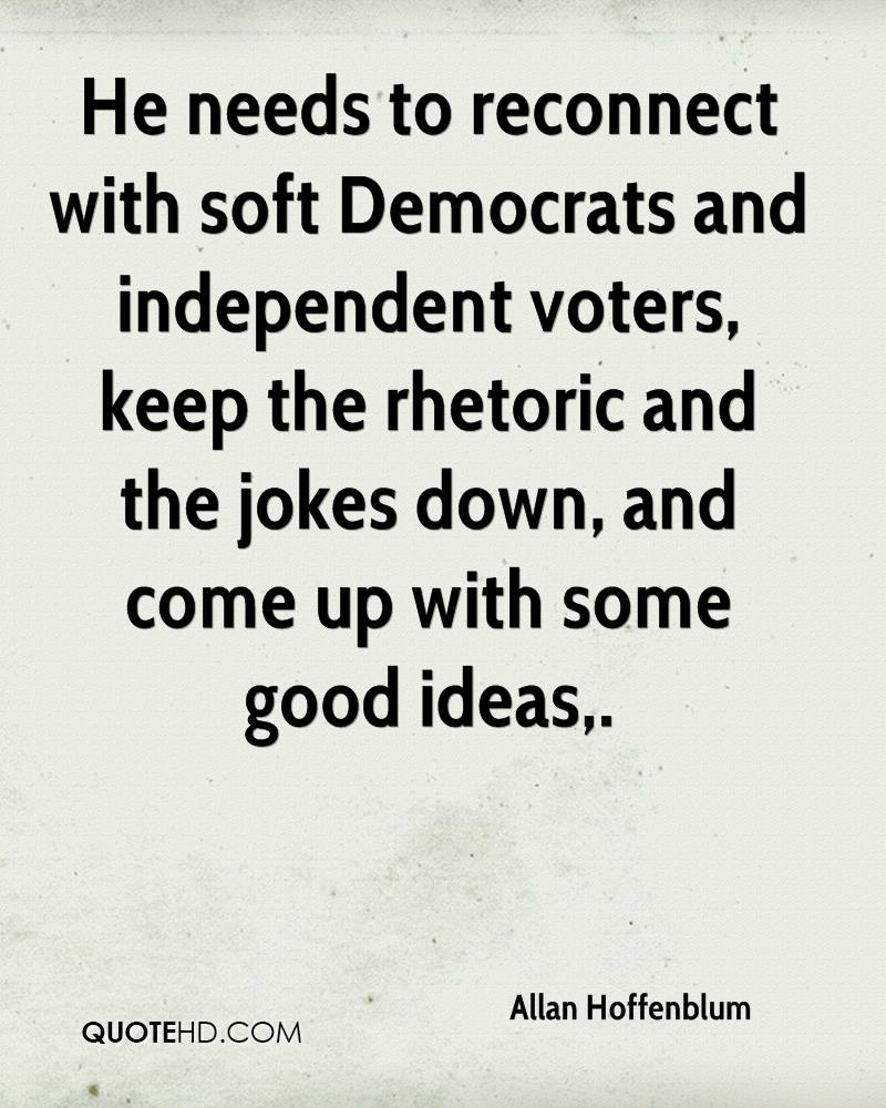 He needs to reconnect with soft Democrats and independent voters, keep the rhetoric and the jokes down, and come up with some good ideas.