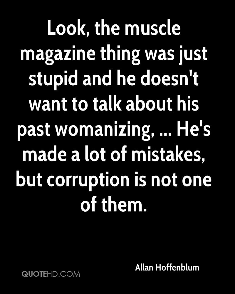 Look, the muscle magazine thing was just stupid and he doesn't want to talk about his past womanizing, ... He's made a lot of mistakes, but corruption is not one of them.
