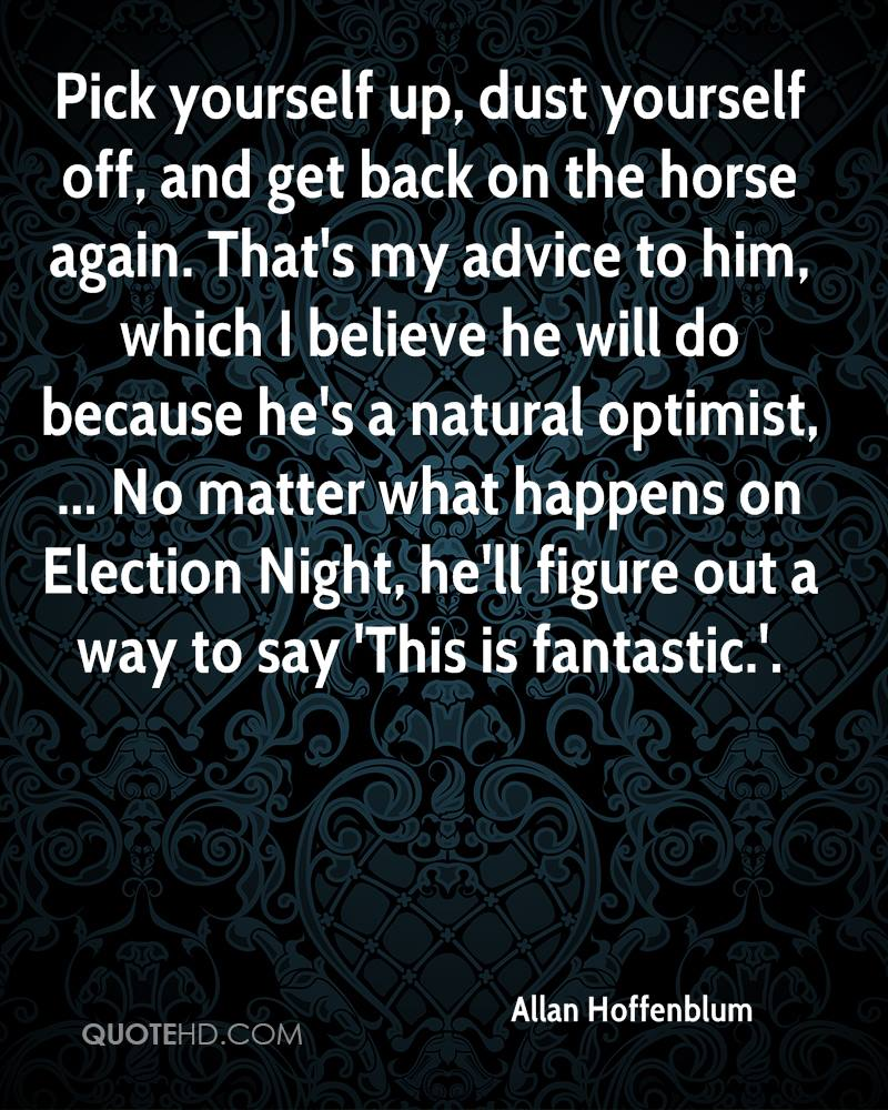 Pick yourself up, dust yourself off, and get back on the horse again. That's my advice to him, which I believe he will do because he's a natural optimist, ... No matter what happens on Election Night, he'll figure out a way to say 'This is fantastic.'.